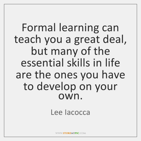 Formal learning can teach you a great deal, but many of the ...