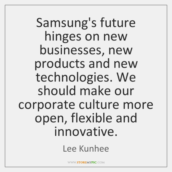 Samsung's future hinges on new businesses, new products and new technologies. We ...