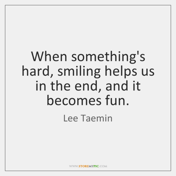When something's hard, smiling helps us in the end, and it becomes ...