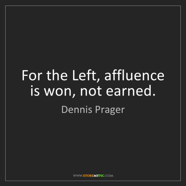 Dennis Prager: For the Left, affluence is won, not earned.