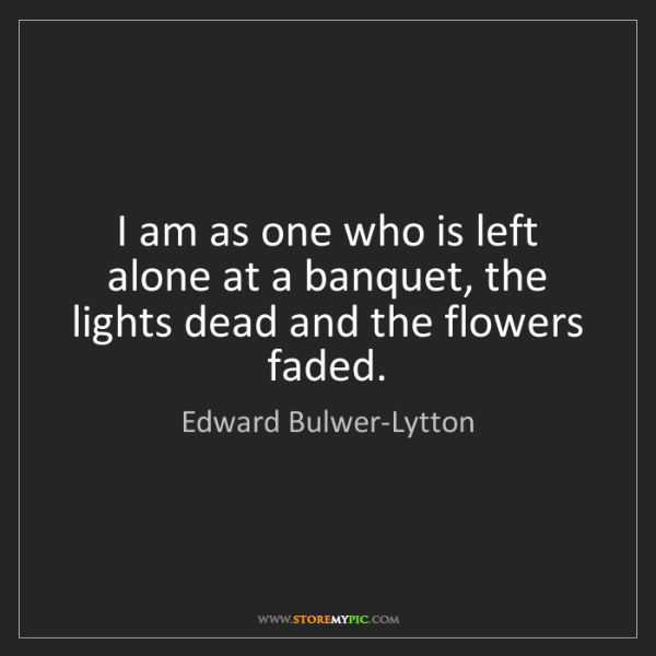 Edward Bulwer-Lytton: I am as one who is left alone at a banquet, the lights...