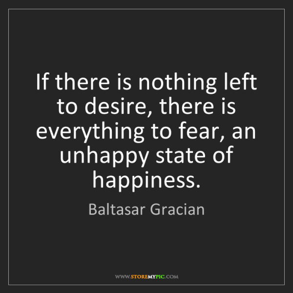 Baltasar Gracian: If there is nothing left to desire, there is everything...