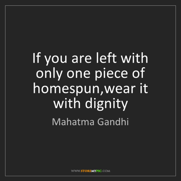 Mahatma Gandhi: If you are left with only one piece of homespun,wear...
