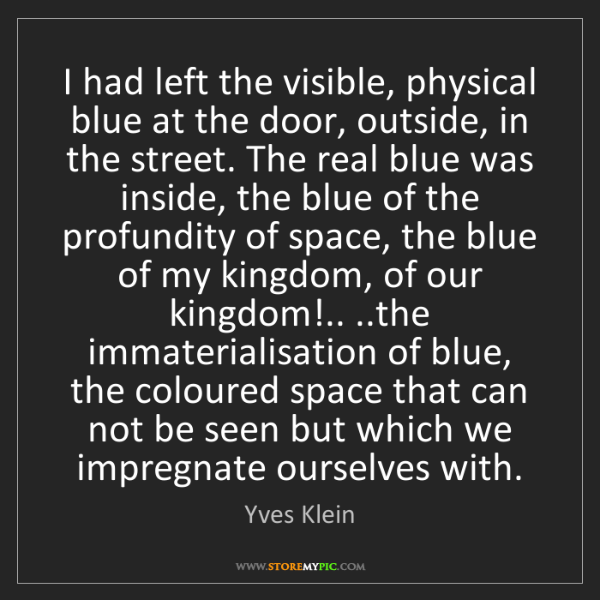 Yves Klein: I had left the visible, physical blue at the door, outside,...