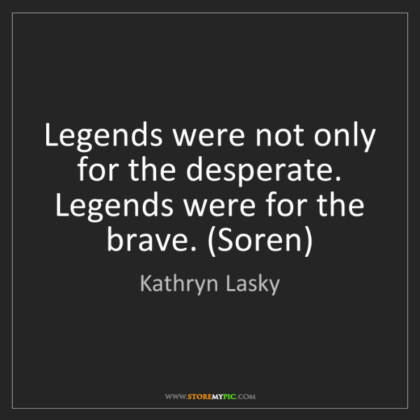 Kathryn Lasky: Legends were not only for the desperate. Legends were...