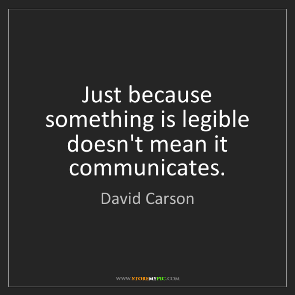David Carson: Just because something is legible doesn't mean it communicates.