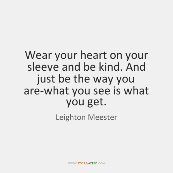 Wear your heart on your sleeve and be kind. And just be ...