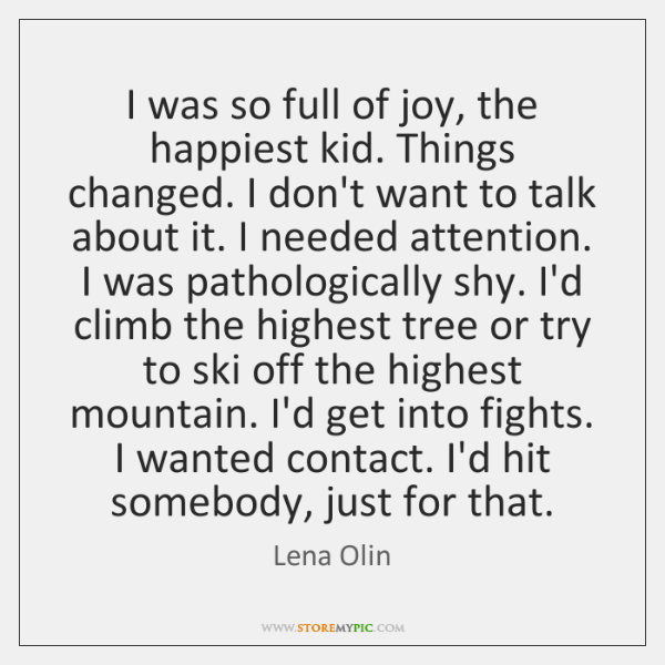 I was so full of joy, the happiest kid. Things changed. I ...