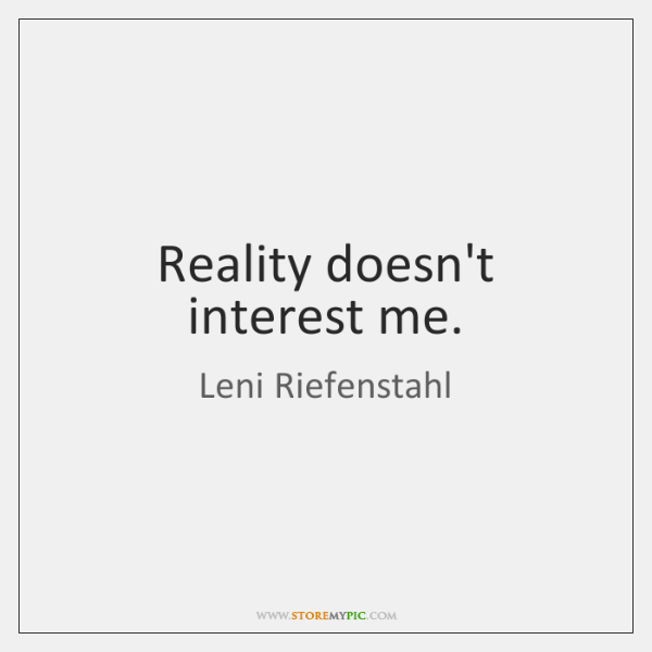 Reality doesn't interest me.