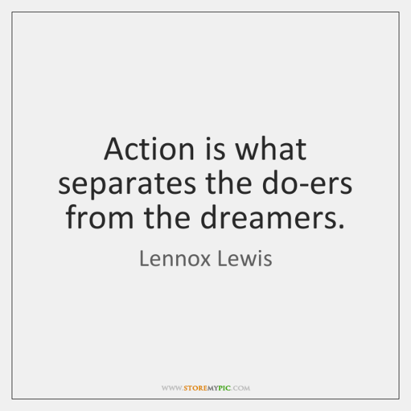 Action is what separates the do-ers from the dreamers.