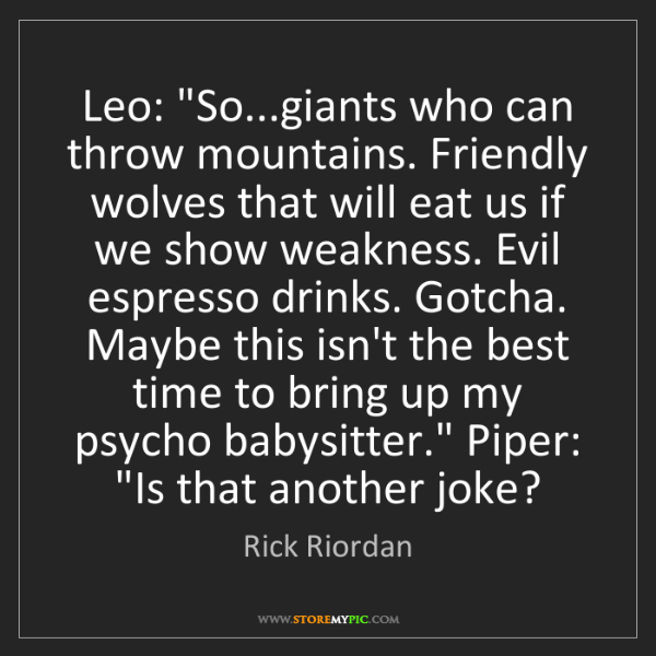 "Rick Riordan: Leo: ""So...giants who can throw mountains. Friendly wolves..."