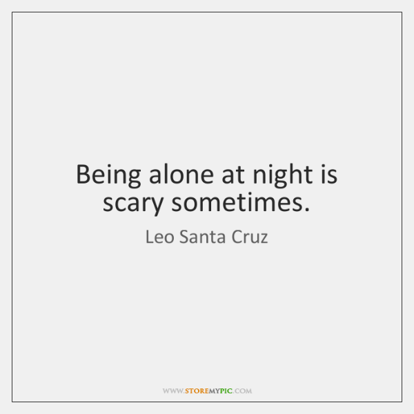 Being alone at night is scary sometimes.