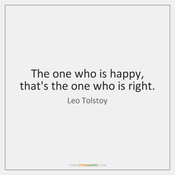 The one who is happy, that's the one who is right.