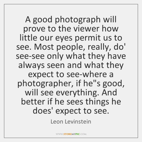 A good photograph will prove to the viewer how little our eyes ...