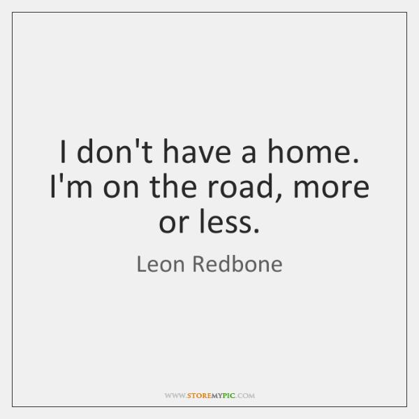I don't have a home. I'm on the road, more or less.