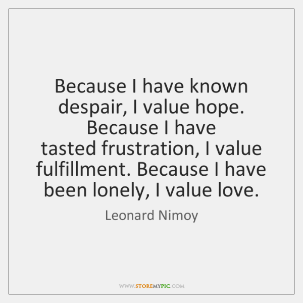 Because I have known despair, I value hope. Because I have   tasted ...
