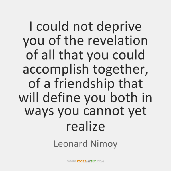 I could not deprive you of the revelation of all that you ...