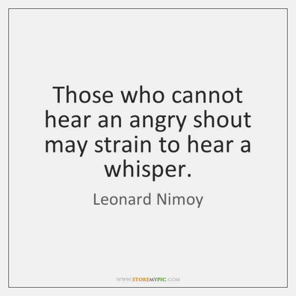 Those who cannot hear an angry shout may strain to hear a ...