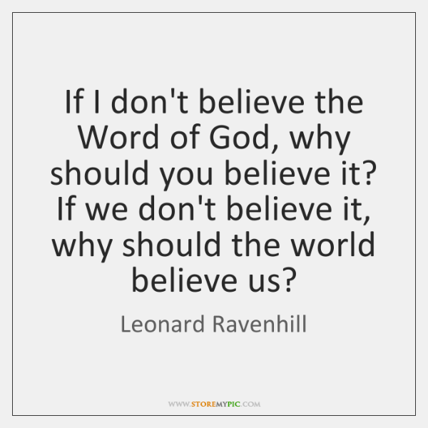 If I don't believe the Word of God, why should you believe ...