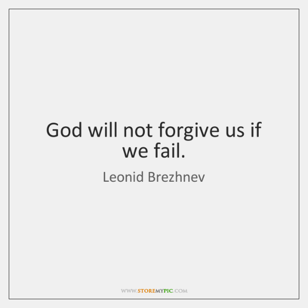 God will not forgive us if we fail.