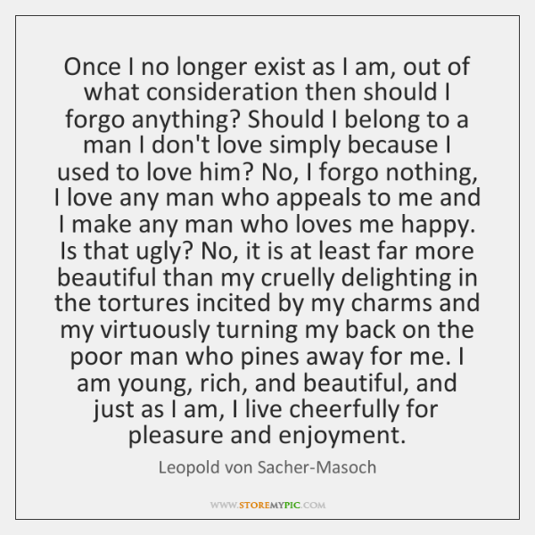 Once I no longer exist as I am, out of what consideration ...