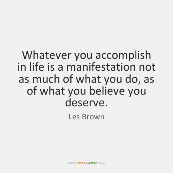 Whatever you accomplish in life is a manifestation not as much of ...