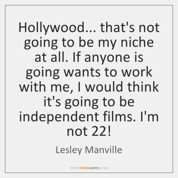 Hollywood... that's not going to be my niche at all. If anyone ...
