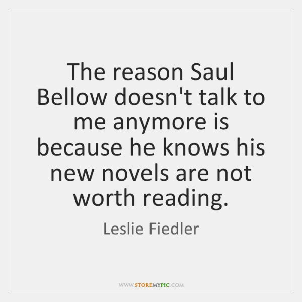 The reason Saul Bellow doesn't talk to me anymore is because he ...