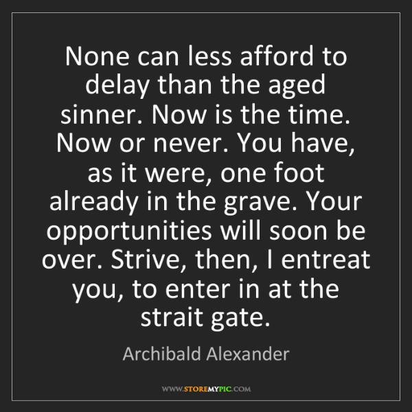 Archibald Alexander: None can less afford to delay than the aged sinner. Now...