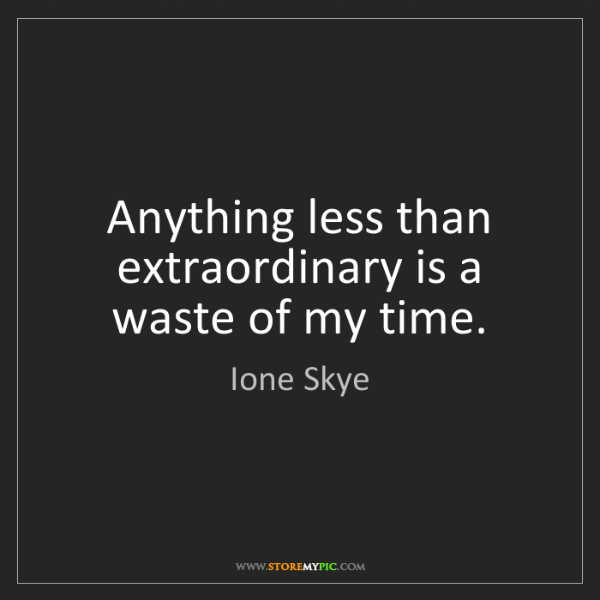 Ione Skye: Anything less than extraordinary is a waste of my time.