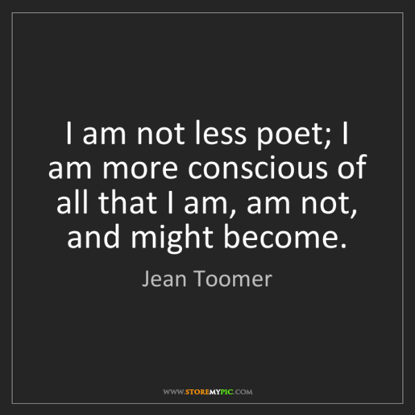 Jean Toomer: I am not less poet; I am more conscious of all that I...