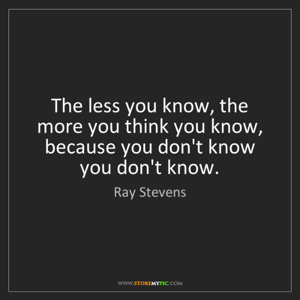 Ray Stevens: The less you know, the more you think you know, because...