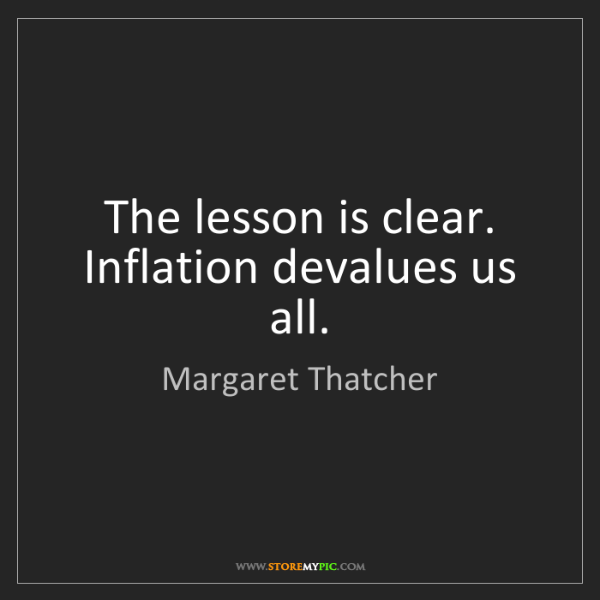 Margaret Thatcher: The lesson is clear. Inflation devalues us all.
