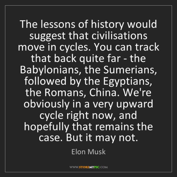 Elon Musk: The lessons of history would suggest that civilisations...