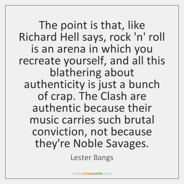 The point is that, like Richard Hell says, rock 'n' roll is ...