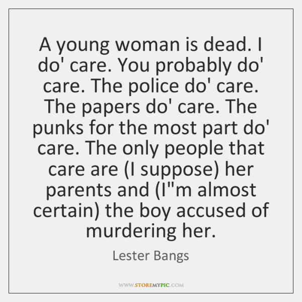 A young woman is dead. I do' care. You probably do' care. ...