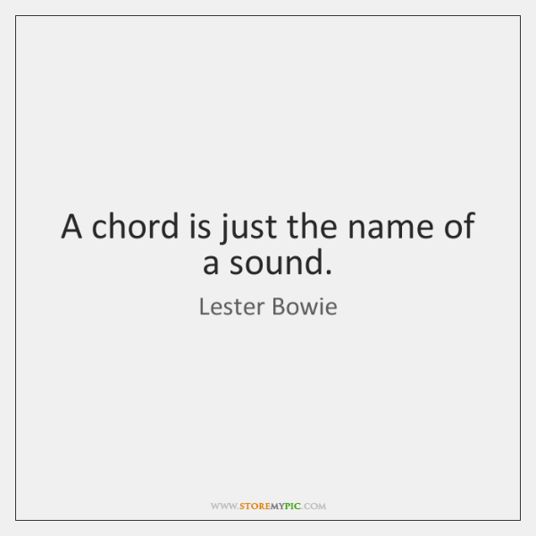 A chord is just the name of a sound.