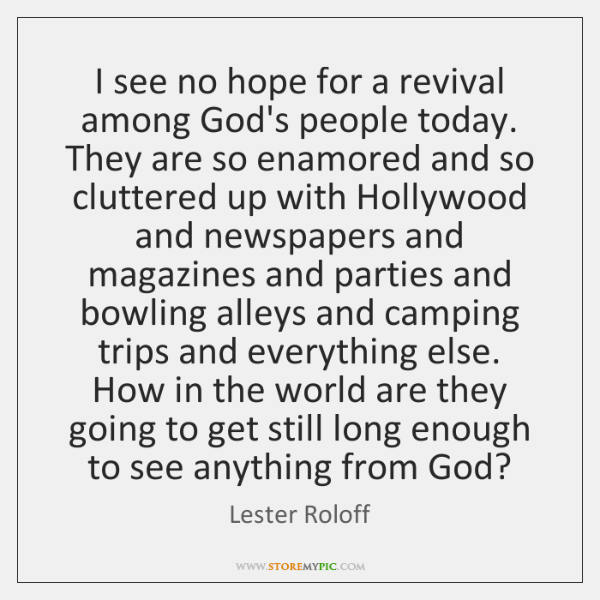 I see no hope for a revival among God's people today. They ...