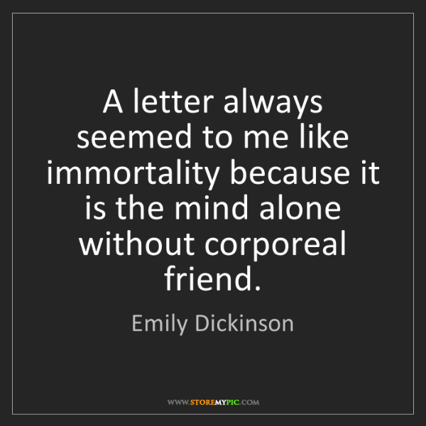 Emily Dickinson: A letter always seemed to me like immortality because...