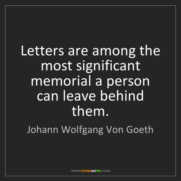 Johann Wolfgang Von Goeth: Letters are among the most significant memorial a person...