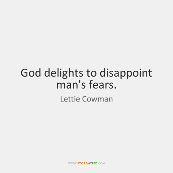 God delights to disappoint man's fears.
