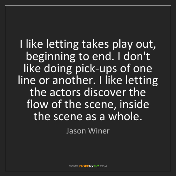 Jason Winer: I like letting takes play out, beginning to end. I don't...