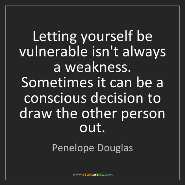 Penelope Douglas: Letting yourself be vulnerable isn't always a weakness....
