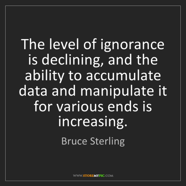 Bruce Sterling: The level of ignorance is declining, and the ability...