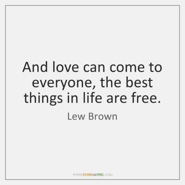 And love can come to everyone, the best things in life are ...