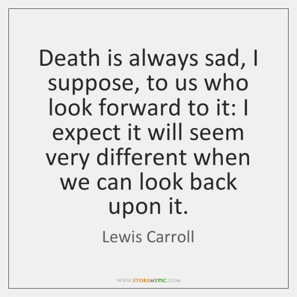 Death is always sad, I suppose, to us who look forward to ...