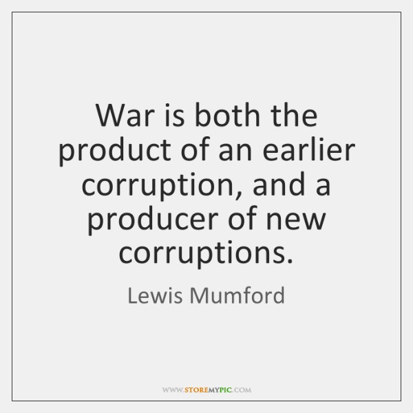 War is both the product of an earlier corruption, and a producer ...