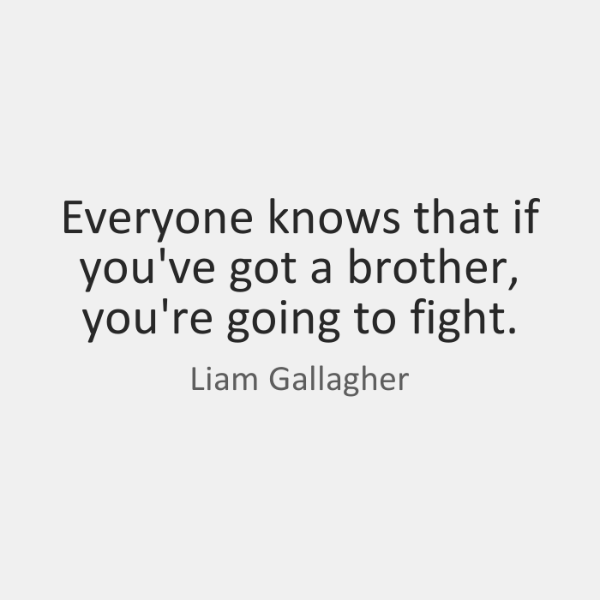 Everyone knows that if you've got a brother, you're going to fight.