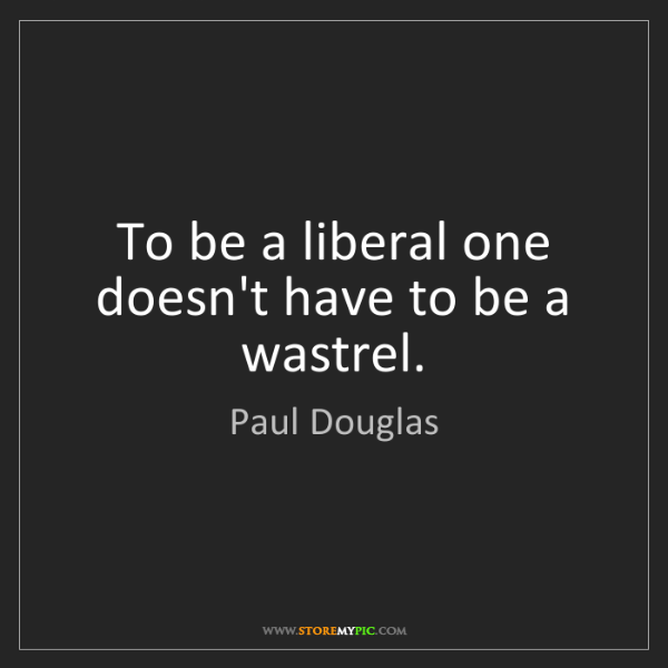 Paul Douglas: To be a liberal one doesn't have to be a wastrel.