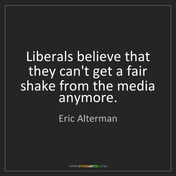 Eric Alterman: Liberals believe that they can't get a fair shake from...